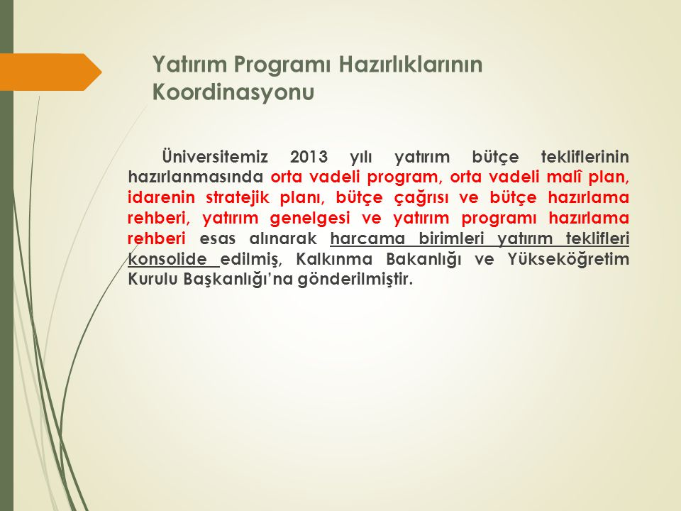 Yatırım Programı Hazırlıklarının Koordinasyonu Üniversitemiz 2013 yılı yatırım bütçe tekliflerinin hazırlanmasında orta vadeli program, orta vadeli malî plan, idarenin stratejik planı, bütçe çağrısı ve bütçe hazırlama rehberi, yatırım genelgesi ve yatırım programı hazırlama rehberi esas alınarak harcama birimleri yatırım teklifleri konsolide edilmiş, Kalkınma Bakanlığı ve Yükseköğretim Kurulu Başkanlığı'na gönderilmiştir.