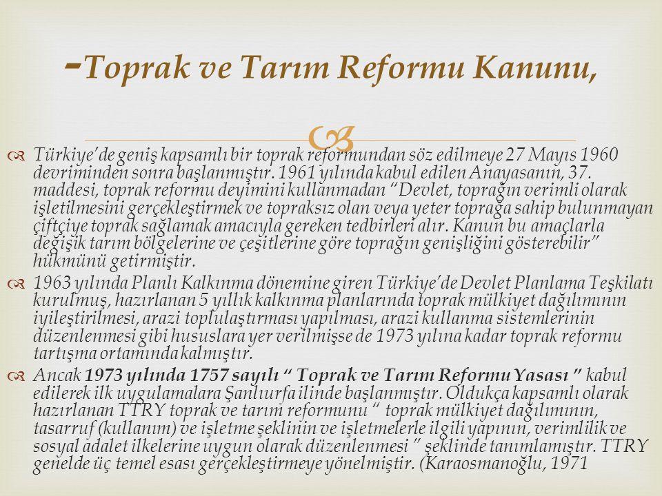   Türkiye'de geniş kapsamlı bir toprak reformundan söz edilmeye 27 Mayıs 1960 devriminden sonra başlanmıştır. 1961 yılında kabul edilen Anayasanın,