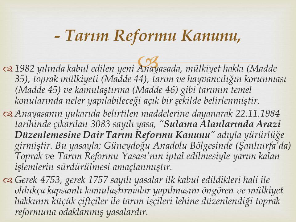   1982 yılında kabul edilen yeni Anayasada, mülkiyet hakkı (Madde 35), toprak mülkiyeti (Madde 44), tarım ve hayvancılığın korunması (Madde 45) ve kamulaştırma (Madde 46) gibi tarımın temel konularında neler yapılabileceği açık bir şekilde belirlenmiştir.