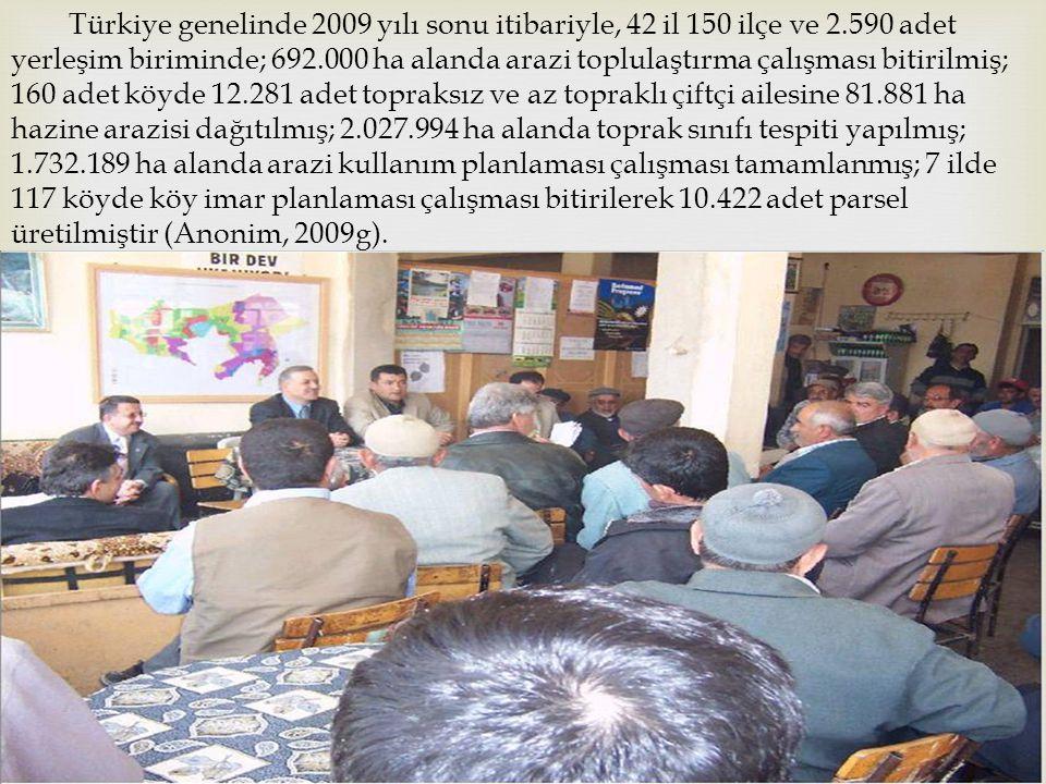 Türkiye genelinde 2009 yılı sonu itibariyle, 42 il 150 ilçe ve 2.590 adet yerleşim biriminde; 692.000 ha alanda arazi toplulaştırma çalışması bitirilmiş; 160 adet köyde 12.281 adet topraksız ve az topraklı çiftçi ailesine 81.881 ha hazine arazisi dağıtılmış; 2.027.994 ha alanda toprak sınıfı tespiti yapılmış; 1.732.189 ha alanda arazi kullanım planlaması çalışması tamamlanmış; 7 ilde 117 köyde köy imar planlaması çalışması bitirilerek 10.422 adet parsel üretilmiştir (Anonim, 2009g).