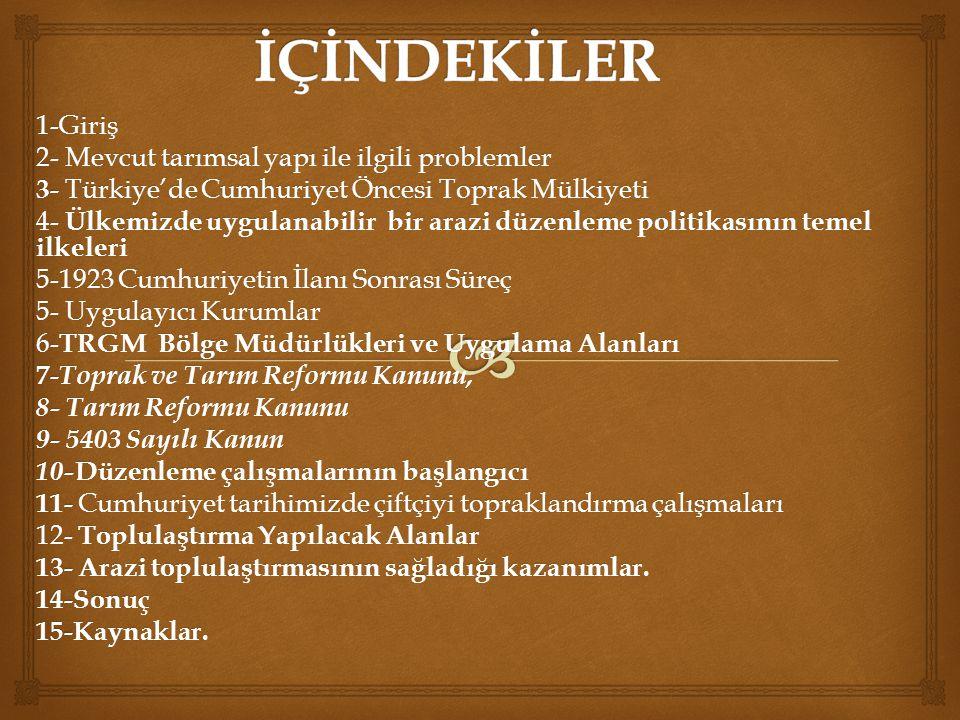 1-Giriş 2- Mevcut tarımsal yapı ile ilgili problemler 3- Türkiye'de Cumhuriyet Öncesi Toprak Mülkiyeti 4- Ülkemizde uygulanabilir bir arazi düzenleme