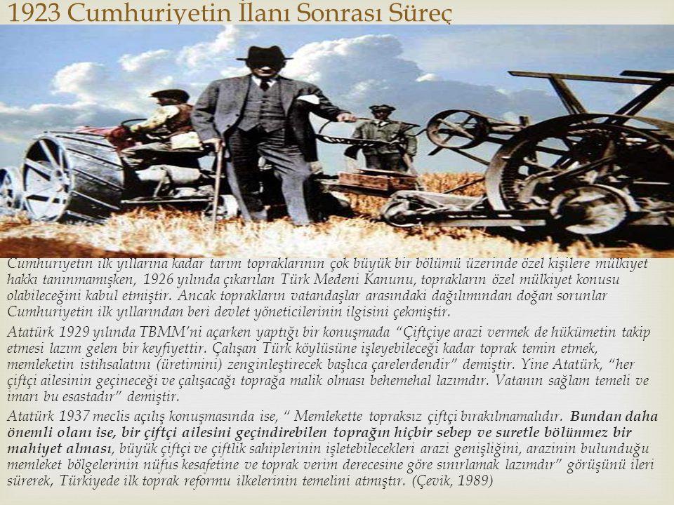 1923 Cumhuriyetin İlanı Sonrası Süreç Cumhuriyetin ilk yıllarına kadar tarım topraklarının çok büyük bir bölümü üzerinde özel kişilere mülkiyet hakkı tanınmamışken, 1926 yılında çıkarılan Türk Medeni Kanunu, toprakların özel mülkiyet konusu olabileceğini kabul etmiştir.