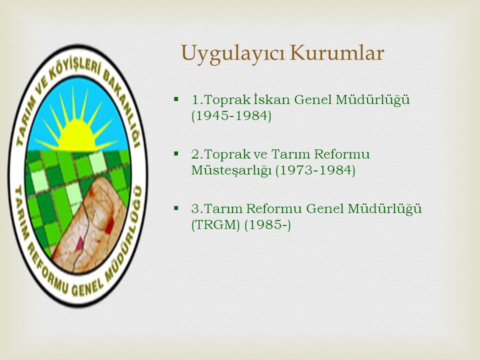 Uygulayıcı Kurumlar  1.Toprak İskan Genel Müdürlüğü (1945-1984)  2.Toprak ve Tarım Reformu Müsteşarlığı (1973-1984)  3.Tarım Reformu Genel Müdürlüğü (TRGM) (1985-)