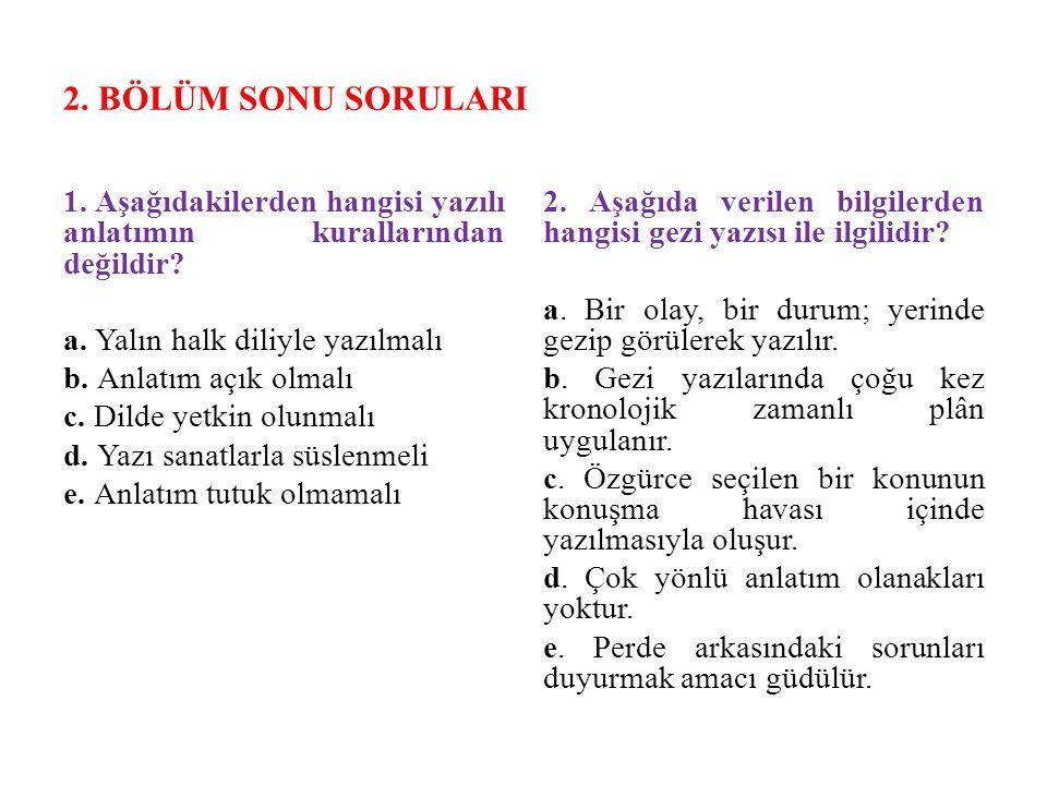 2. BÖLÜM SONU SORULARI 1. Aşağıdakilerden hangisi yazılı anlatımın kurallarından değildir? a. Yalın halk diliyle yazılmalı b. Anlatım açık olmalı c. D
