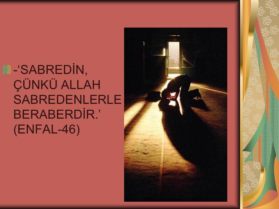 -'SABREDİN, ÇÜNKÜ ALLAH SABREDENLERLE BERABERDİR.' (ENFAL-46)