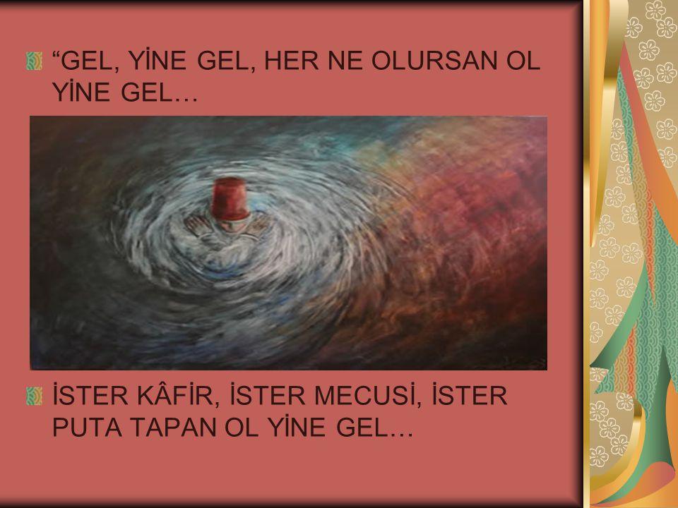 GEL, YİNE GEL, HER NE OLURSAN OL YİNE GEL… İSTER KÂFİR, İSTER MECUSİ, İSTER PUTA TAPAN OL YİNE GEL…