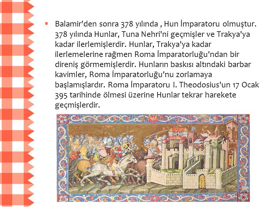  Balamir'den sonra 378 yılında, Hun İmparatoru olmuştur. 378 yılında Hunlar, Tuna Nehri'ni geçmişler ve Trakya'ya kadar ilerlemişlerdir. Hunlar, Trak