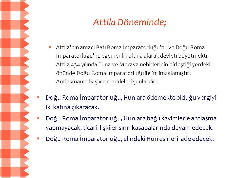 Attila Döneminde;  Attila'nın amacı Batı Roma İmparatorluğu'nu ve Doğu Roma İmparatorluğu'nu egemenlik altına alarak devleti büyütmekti. Attila 434 y