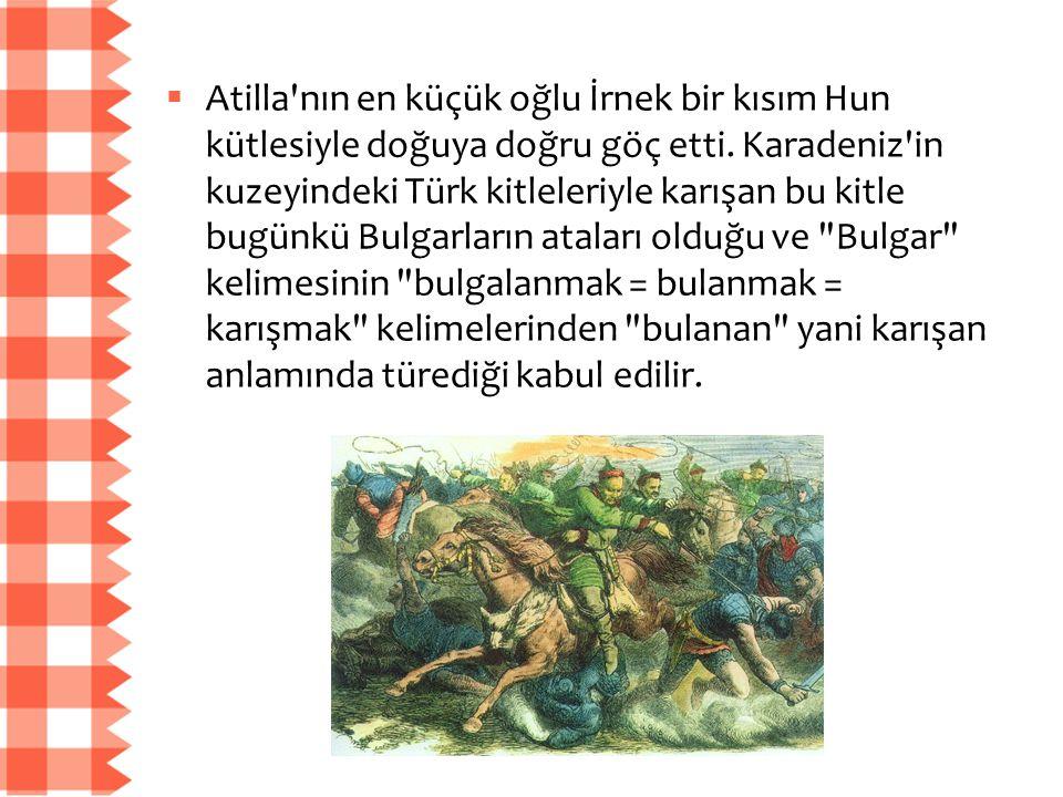  Atilla'nın en küçük oğlu İrnek bir kısım Hun kütlesiyle doğuya doğru göç etti. Karadeniz'in kuzeyindeki Türk kitleleriyle karışan bu kitle bugünkü B