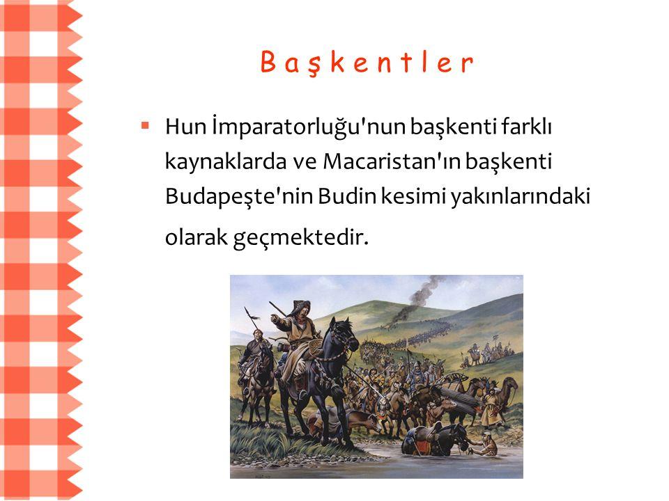B a ş k e n t l e r  Hun İmparatorluğu nun başkenti farklı kaynaklarda ve Macaristan ın başkenti Budapeşte nin Budin kesimi yakınlarındaki olarak geçmektedir.