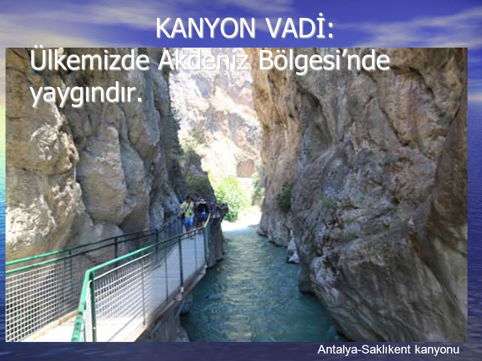 KANYON VADİ: Ülkemizde Akdeniz Bölgesi'nde yaygındır. KANYON VADİ: Ülkemizde Akdeniz Bölgesi'nde yaygındır. Antalya-Saklıkent kanyonu