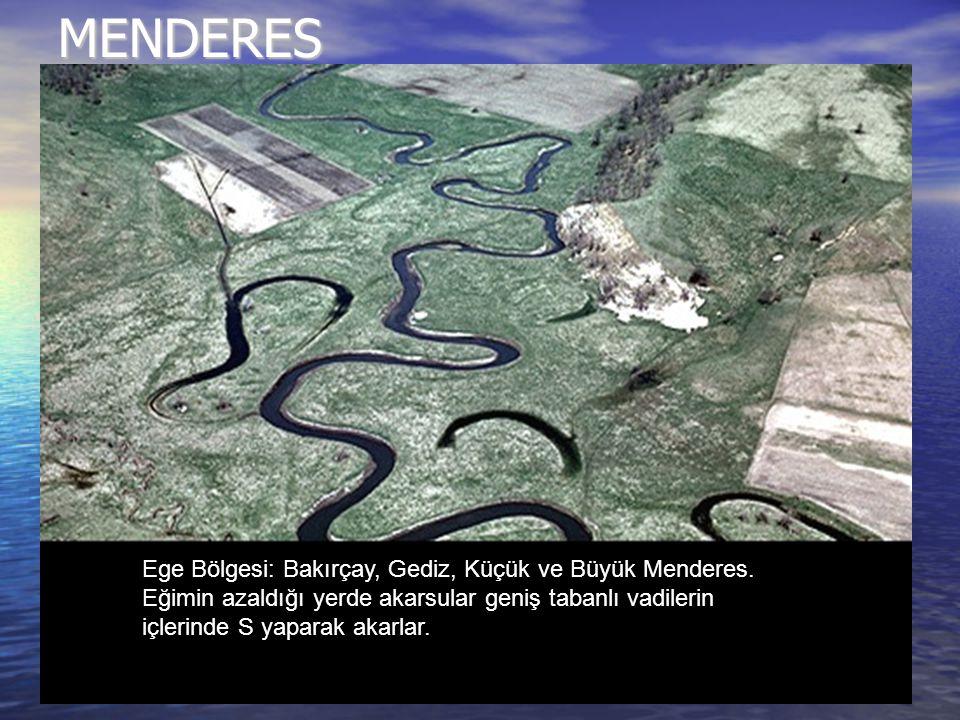 MENDERES Ege Bölgesi: Bakırçay, Gediz, Küçük ve Büyük Menderes. Eğimin azaldığı yerde akarsular geniş tabanlı vadilerin içlerinde S yaparak akarlar.