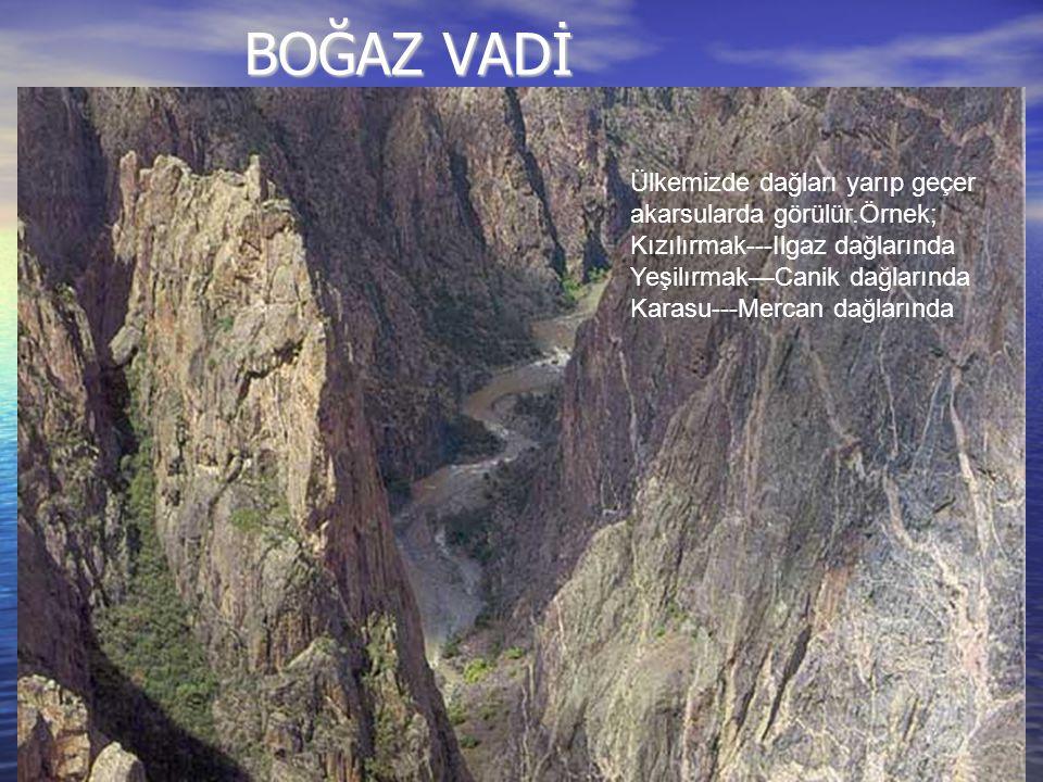 BOĞAZ VADİ Ülkemizde dağları yarıp geçer akarsularda görülür.Örnek; Kızılırmak---Ilgaz dağlarında Yeşilırmak—Canik dağlarında Karasu---Mercan dağlarında