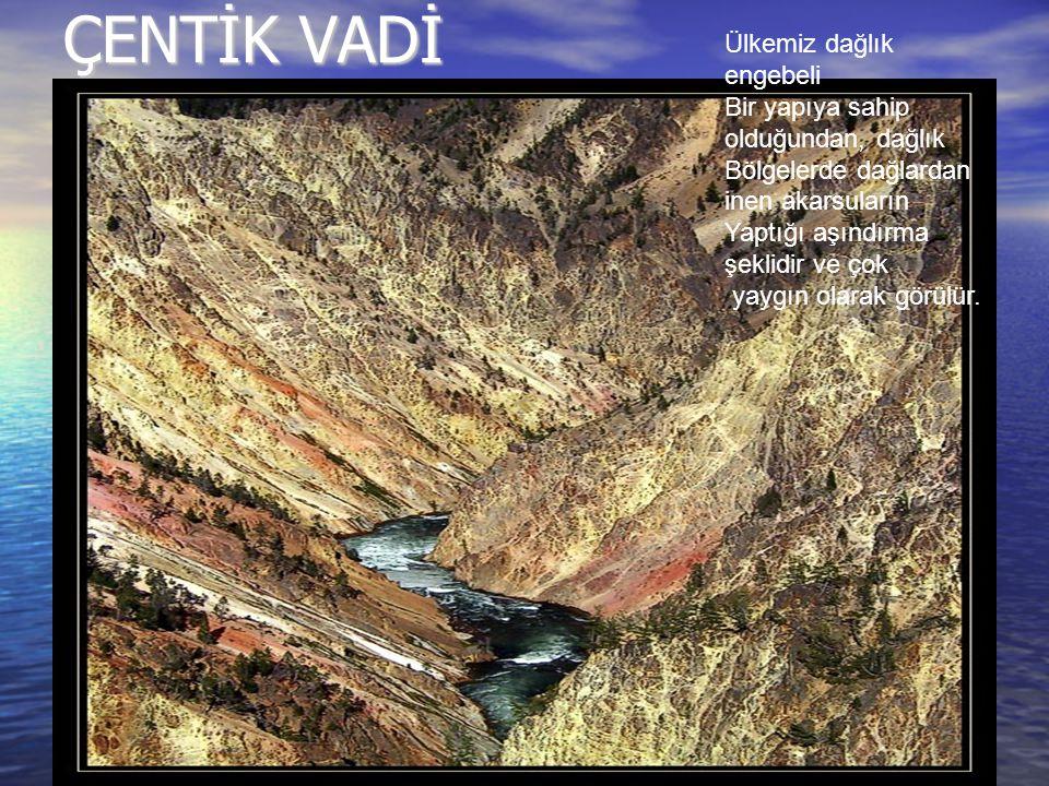 ÇENTİK VADİ Ülkemiz dağlık engebeli Bir yapıya sahip olduğundan, dağlık Bölgelerde dağlardan inen akarsuların Yaptığı aşındırma şeklidir ve çok yaygın