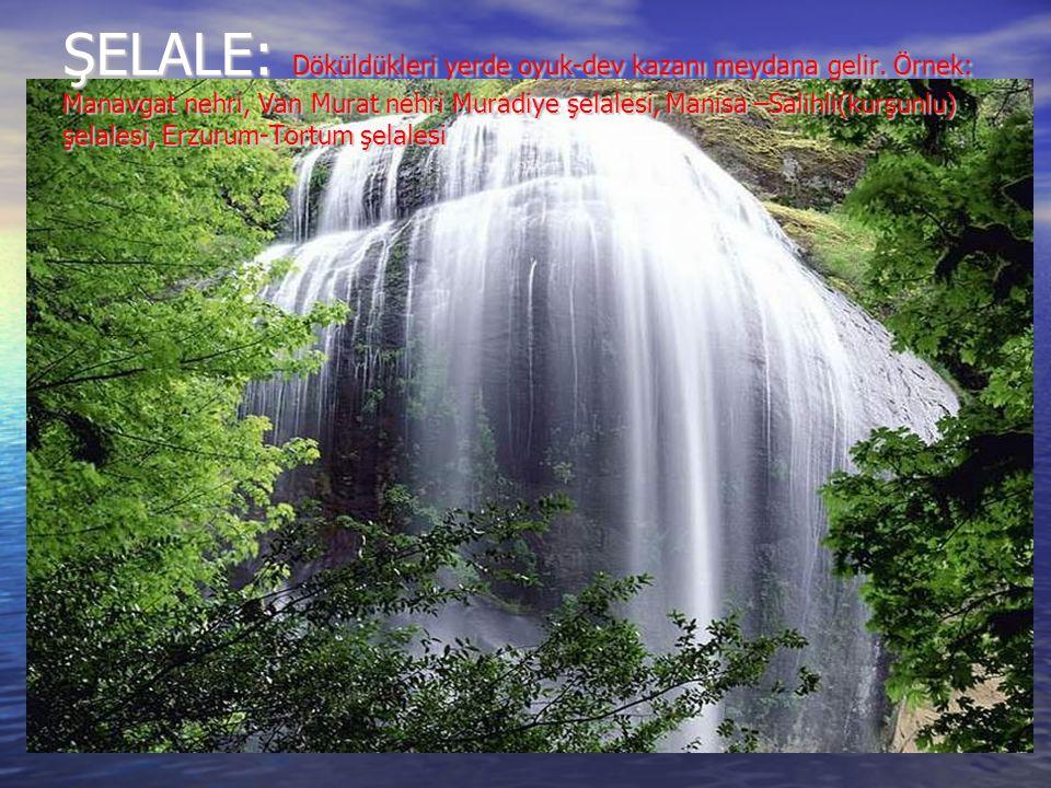 ŞELALE: Döküldükleri yerde oyuk-dev kazanı meydana gelir. Örnek: Manavgat nehri, Van Murat nehri Muradiye şelalesi, Manisa –Salihli(kurşunlu) şelalesi