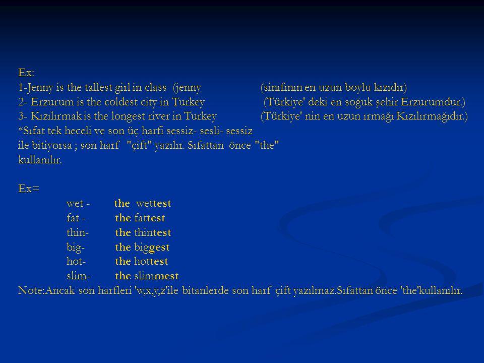 Ex: 1-Jenny is the tallest girl in class (jenny (sinıfının en uzun boylu kızıdır) 2- Erzurum is the coldest city in Turkey (Türkiye deki en soğuk şehir Erzurumdur.) 3- Kızılırmak is the longest river in Turkey(Türkiye nin en uzun ırmağı Kızılırmağıdır.) *Sıfat tek heceli ve son üç harfi sessiz- sesli- sessiz ile bitiyorsa ; son harf çift yazılır.