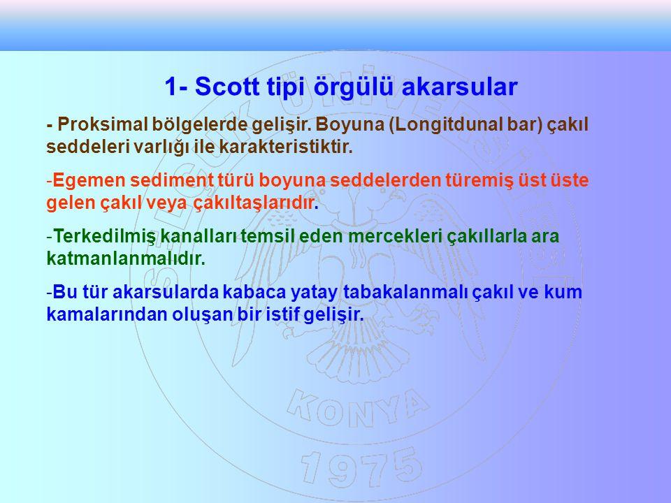 1- Scott tipi örgülü akarsular - Proksimal bölgelerde gelişir. Boyuna (Longitdunal bar) çakıl seddeleri varlığı ile karakteristiktir. -Egemen sediment