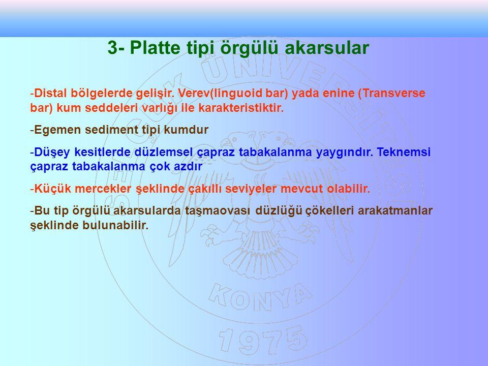 3- Platte tipi örgülü akarsular -Distal bölgelerde gelişir. Verev(linguoid bar) yada enine (Transverse bar) kum seddeleri varlığı ile karakteristiktir