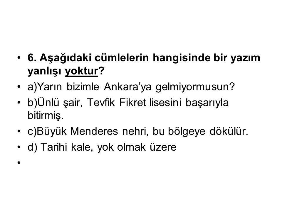 6. Aşağıdaki cümlelerin hangisinde bir yazım yanlışı yoktur? a)Yarın bizimle Ankara'ya gelmiyormusun? b)Ünlü şair, Tevfik Fikret lisesini başarıyla bi