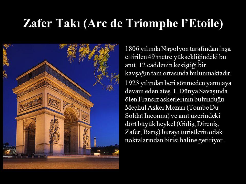 Zafer Takı (Arc de Triomphe l'Etoile) 1806 yılında Napolyon tarafından inşa ettirilen 49 metre yüksekliğindeki bu anıt, 12 caddenin kesiştiği bir kavş