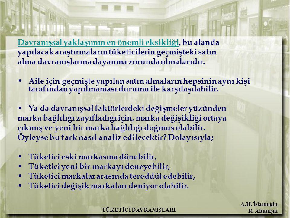 A.H. İslamoğlu R. Altunışık TÜKETİCİ DAVRANIŞLARI Davranışsal yaklaşımın en önemli eksikliği, bu alanda yapılacak araştırmaların tüketicilerin geçmişt
