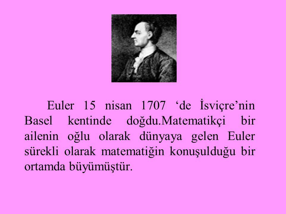 Euler 15 nisan 1707 'de İsviçre'nin Basel kentinde doğdu.Matematikçi bir ailenin oğlu olarak dünyaya gelen Euler sürekli olarak matematiğin konuşulduğu bir ortamda büyümüştür.
