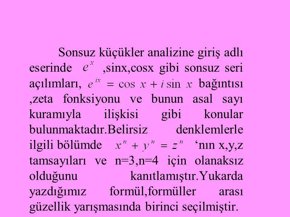 Sonsuz küçükler analizine giriş adlı eserinde,sinx,cosx gibi sonsuz seri açılımları, bağıntısı,zeta fonksiyonu ve bunun asal sayı kuramıyla ilişkisi gibi konular bulunmaktadır.Belirsiz denklemlerle ilgili bölümde 'nın x,y,z tamsayıları ve n=3,n=4 için olanaksız olduğunu kanıtlamıştır.Yukarda yazdığımız formül,formüller arası güzellik yarışmasında birinci seçilmiştir.