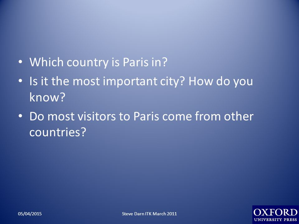 Which country is Paris in? Is it the most important city? How do you know? Do most visitors to Paris come from other countries? 05/04/2015Steve Darn I