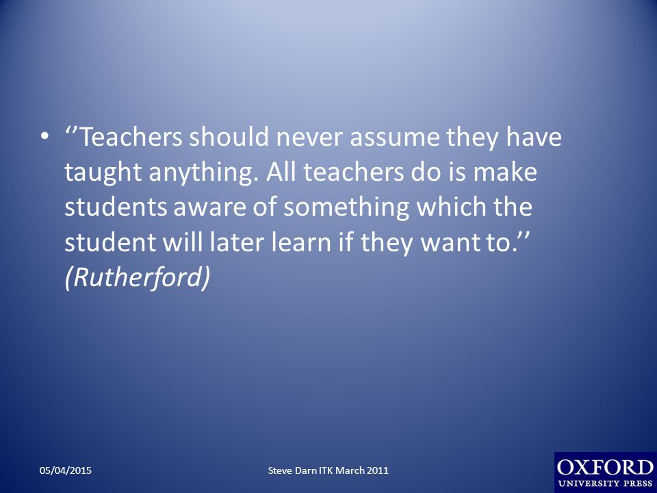 ''Teachers should never assume they have taught anything.