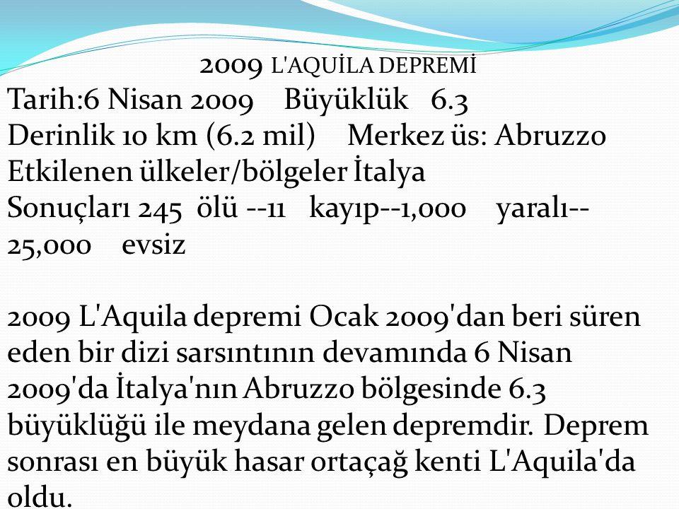 2009 L AQUİLA DEPREMİ Tarih:6 Nisan 2009 Büyüklük 6.3 Derinlik 10 km (6.2 mil) Merkez üs: Abruzzo Etkilenen ülkeler/bölgeler İtalya Sonuçları 245 ölü --11 kayıp--1,000 yaralı-- 25,000 evsiz 2009 L Aquila depremi Ocak 2009 dan beri süren eden bir dizi sarsıntının devamında 6 Nisan 2009 da İtalya nın Abruzzo bölgesinde 6.3 büyüklüğü ile meydana gelen depremdir.