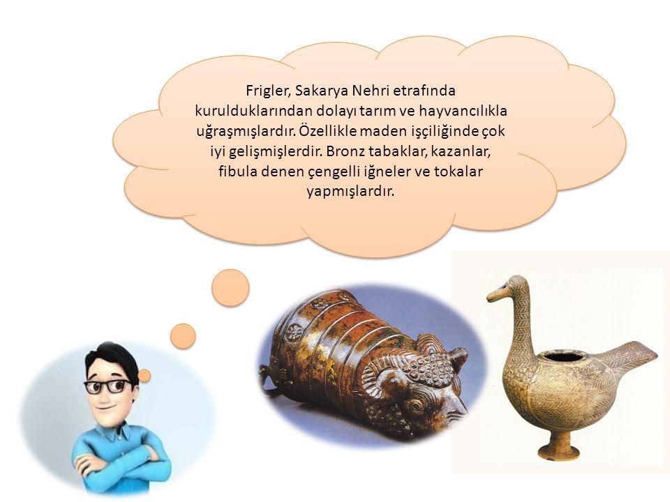 Frigler, Sakarya Nehri etrafında kurulduklarından dolayı tarım ve hayvancılıkla uğraşmışlardır. Özellikle maden işçiliğinde çok iyi gelişmişlerdir. Br