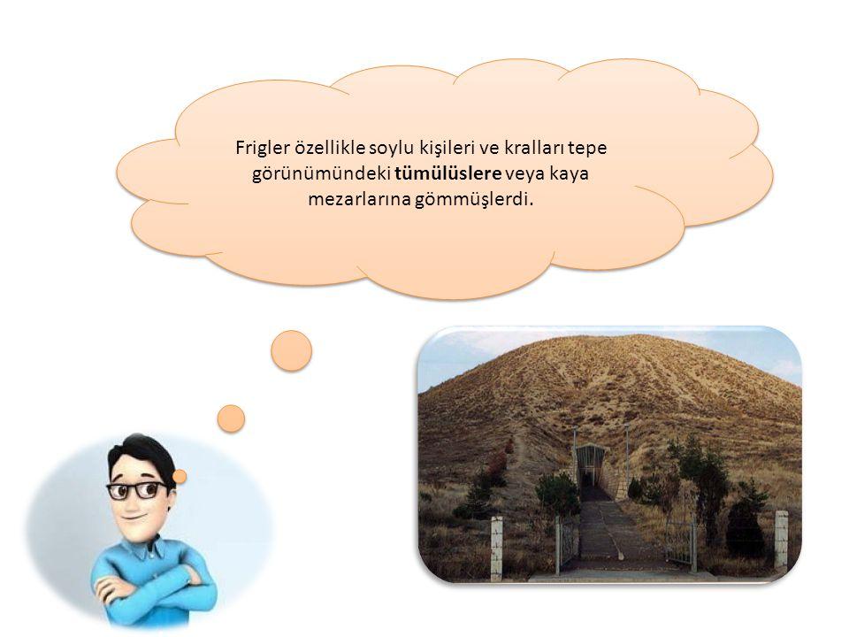 Frigler özellikle soylu kişileri ve kralları tepe görünümündeki tümülüslere veya kaya mezarlarına gömmüşlerdi.