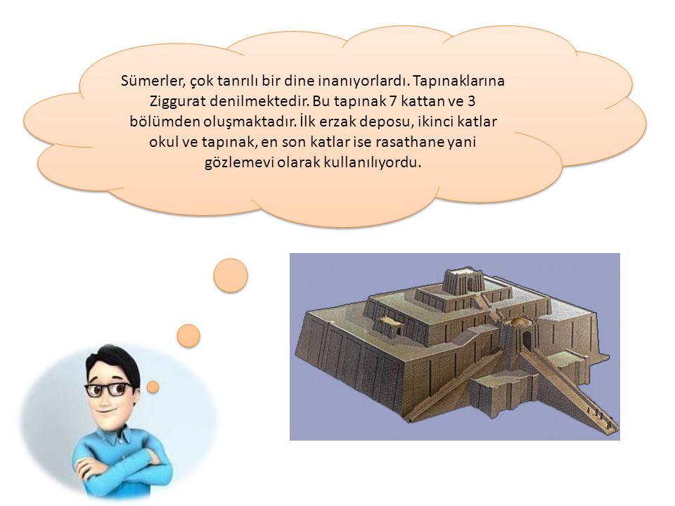 Sümerler, çok tanrılı bir dine inanıyorlardı. Tapınaklarına Ziggurat denilmektedir. Bu tapınak 7 kattan ve 3 bölümden oluşmaktadır. İlk erzak deposu,