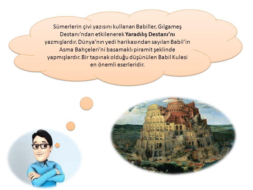 Sümerlerin çivi yazısını kullanan Babiller, Gılgameş Destanı'ndan etkilenerek Yaradılış Destanı'nı yazmışlardır. Dünya'nın yedi harikasından sayılan B