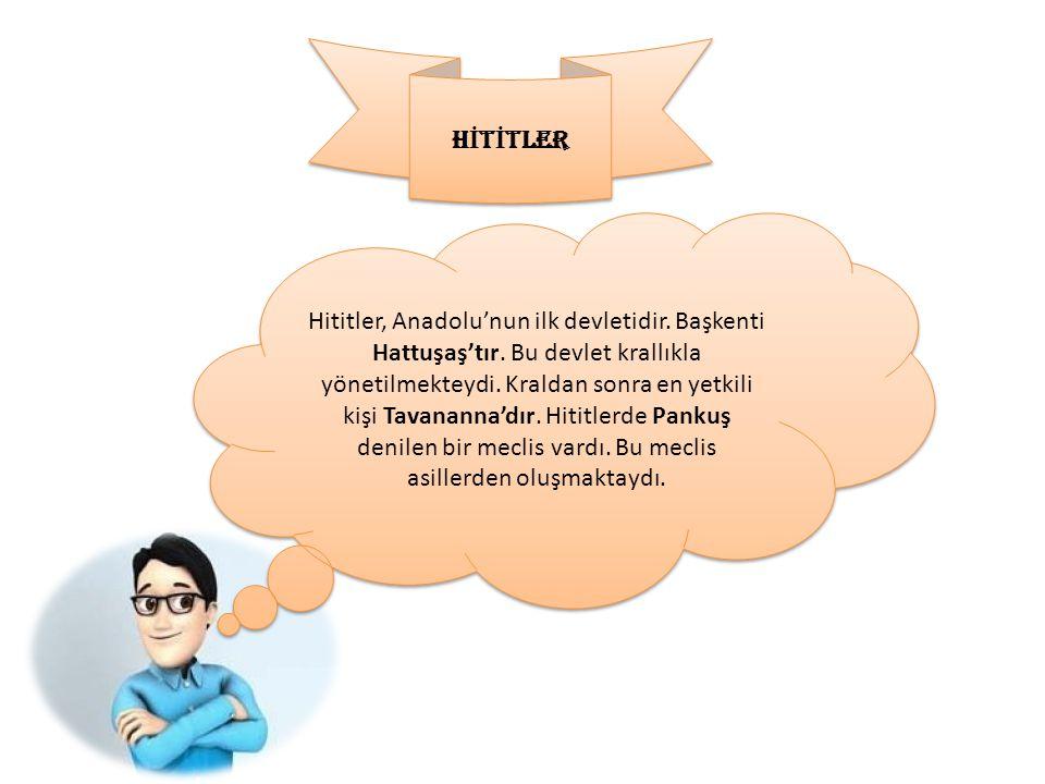 H İ T İ TLER Hititler, Anadolu'nun ilk devletidir. Başkenti Hattuşaş'tır. Bu devlet krallıkla yönetilmekteydi. Kraldan sonra en yetkili kişi Tavananna