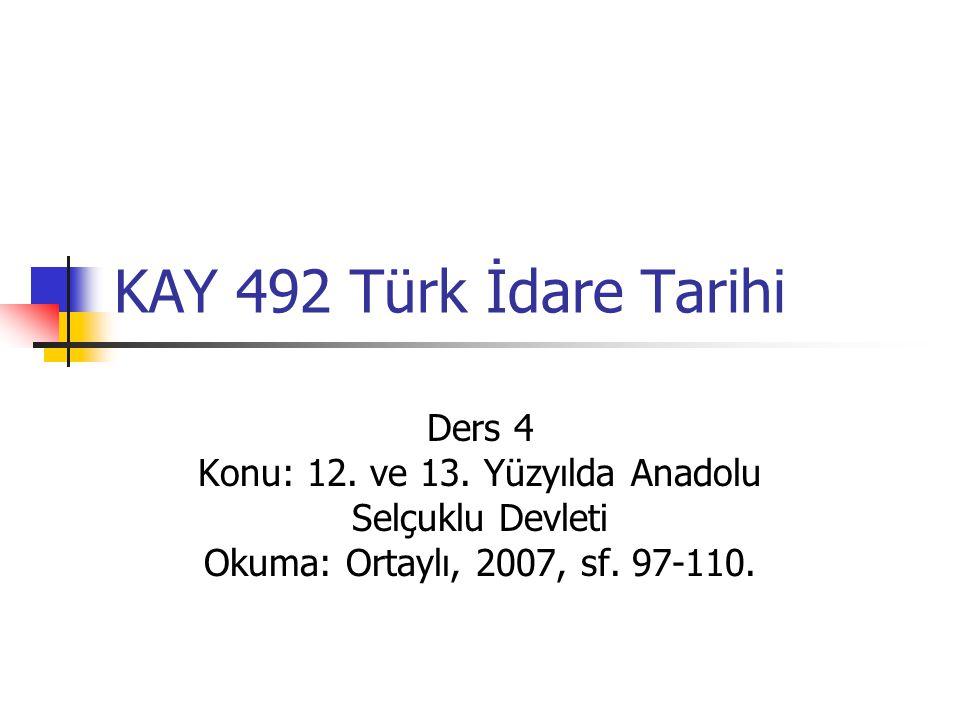 KAY 492 Türk İdare Tarihi Ders 4 Konu: 12. ve 13. Yüzyılda Anadolu Selçuklu Devleti Okuma: Ortaylı, 2007, sf. 97-110.