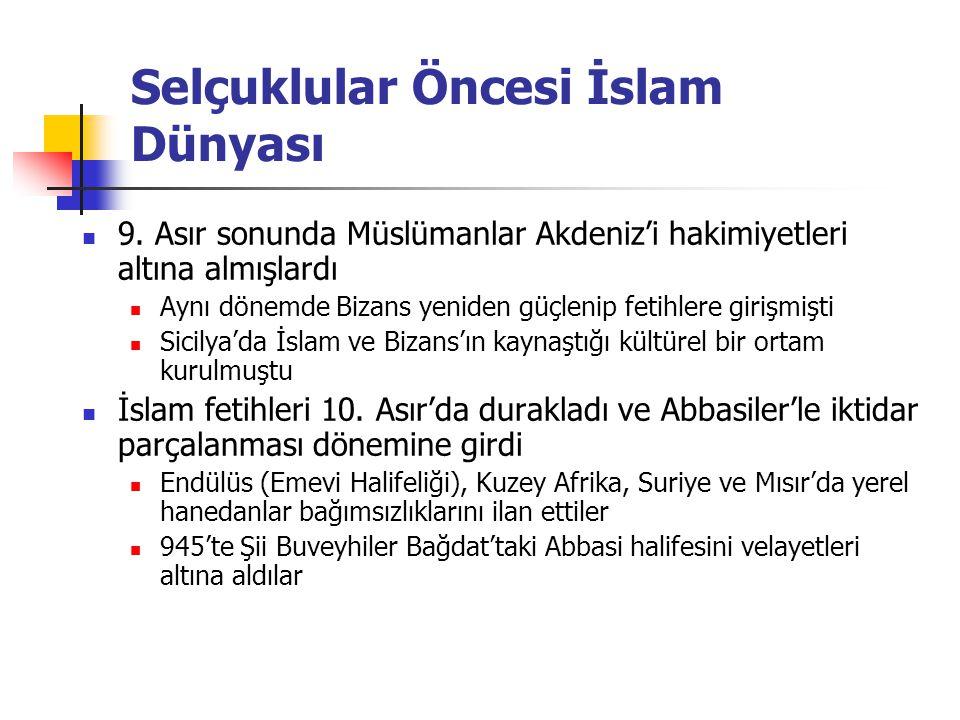 Selçuklular Öncesi İslam Dünyası Hıristiyan dünyasında toparlanma 10.Asır'da Bizans yeniden güçlendi Girit, Kıbrıs ve Suriye'de fetihler Normanlar, Güney İtalya ve Sicilya'yı Araplardan aldı Haçlılar Kudüs ve Filistin'e kadar gitti 1099'da Kudüs düştü Endülüs'te Hıristiyan fetihleri İslam dininin yayılması durdu Kuzey ve Doğu Avrupa'nın putperest kavimleri arasında Hıristiyanlık yayıldı Bizans da Slavlar üzerinde etkili oldu ve güç kazandı