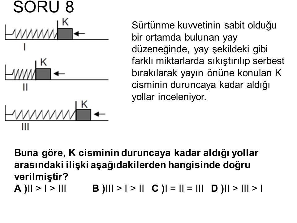 SORU 8 Buna göre, K cisminin duruncaya kadar aldığı yollar arasındaki ilişki aşağıdakilerden hangisinde doğru verilmiştir? A )II > I > IIIB )III > I >