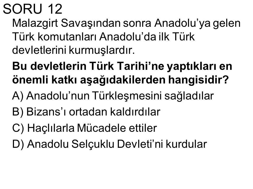 SORU 12 Malazgirt Savaşından sonra Anadolu'ya gelen Türk komutanları Anadolu'da ilk Türk devletlerini kurmuşlardır. Bu devletlerin Türk Tarihi'ne yapt