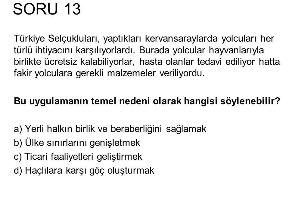 SORU 13 Türkiye Selçukluları, yaptıkları kervansaraylarda yolcuları her türlü ihtiyacını karşılıyorlardı. Burada yolcular hayvanlarıyla birlikte ücret