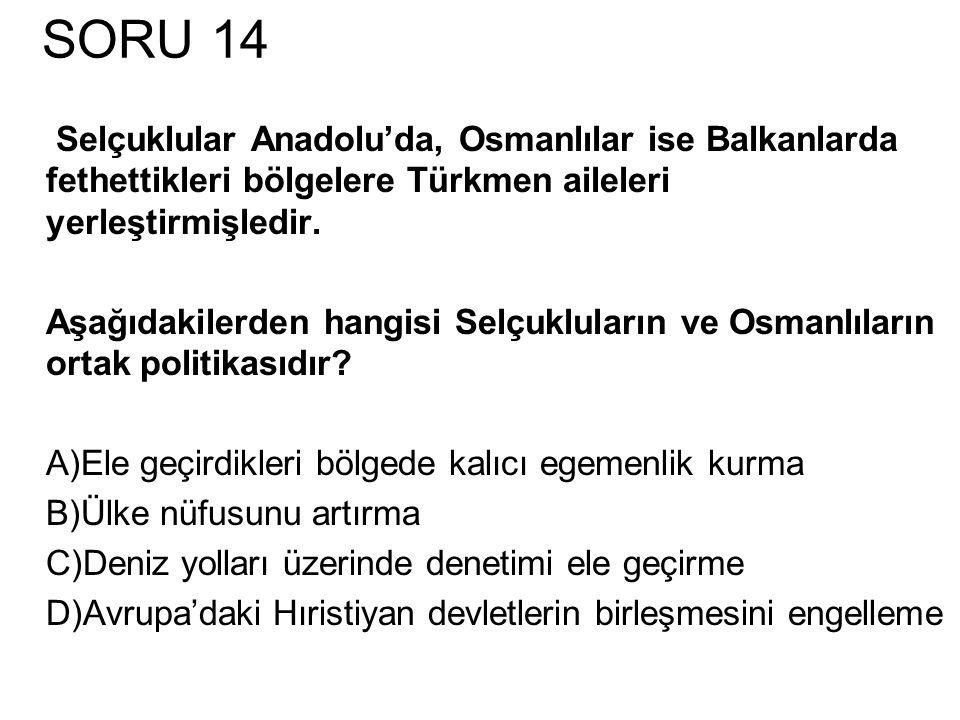 SORU 14 Selçuklular Anadolu'da, Osmanlılar ise Balkanlarda fethettikleri bölgelere Türkmen aileleri yerleştirmişledir. Aşağıdakilerden hangisi Selçukl