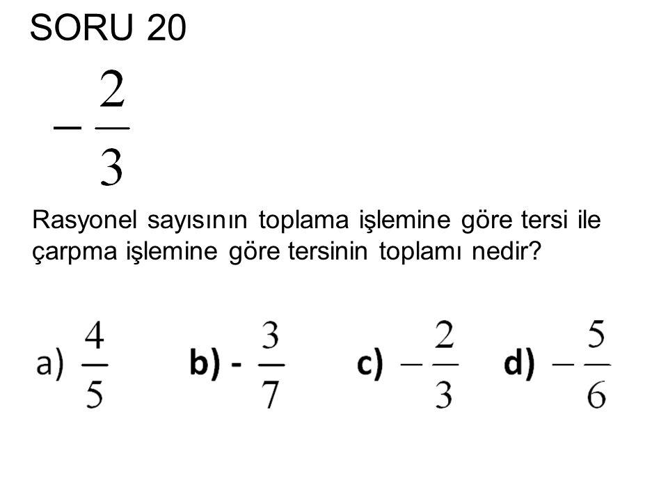 SORU 20 Rasyonel sayısının toplama işlemine göre tersi ile çarpma işlemine göre tersinin toplamı nedir?