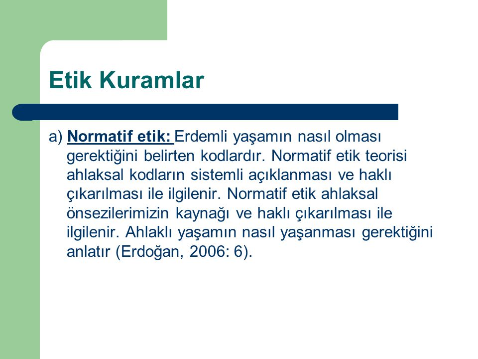 Etik Kuramlar a) Normatif etik: Erdemli yaşamın nasıl olması gerektiğini belirten kodlardır.