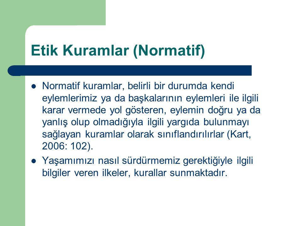 Etik Kuramlar (Normatif) Normatif kuramlar, belirli bir durumda kendi eylemlerimiz ya da başkalarının eylemleri ile ilgili karar vermede yol gösteren, eylemin doğru ya da yanlış olup olmadığıyla ilgili yargıda bulunmayı sağlayan kuramlar olarak sınıflandırılırlar (Kart, 2006: 102).