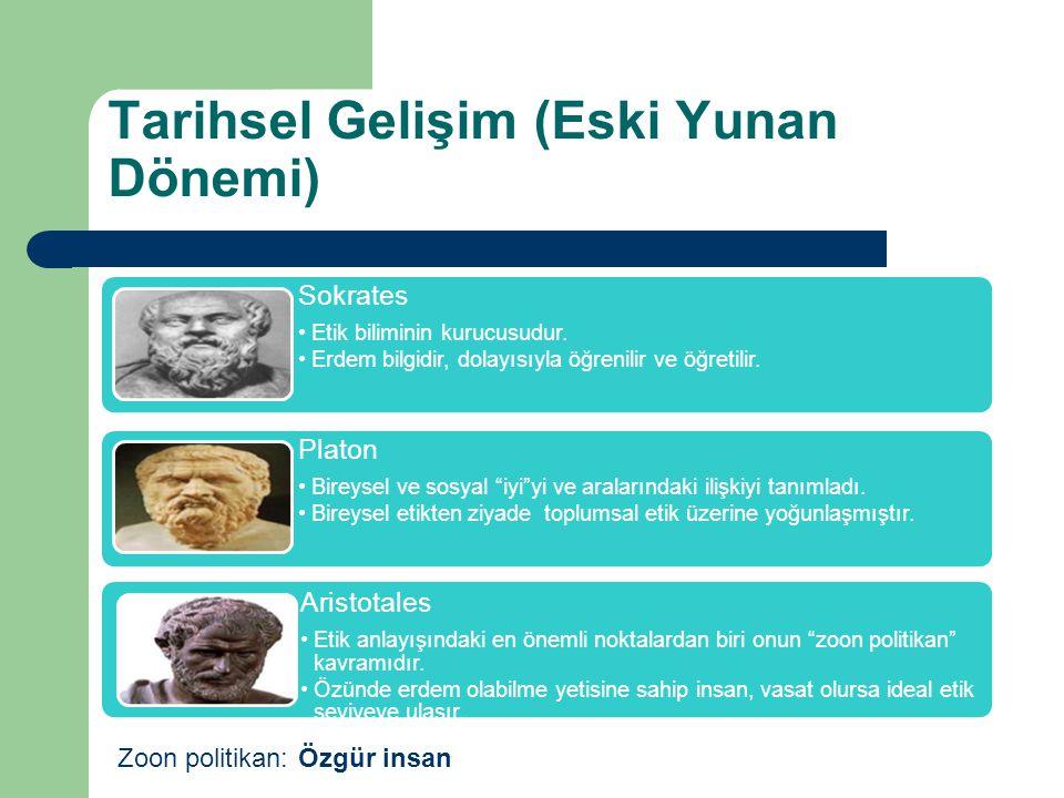 Tarihsel Gelişim (Eski Yunan Dönemi) Sokrates Etik biliminin kurucusudur. Erdem bilgidir, dolayısıyla öğrenilir ve öğretilir. Platon Bireysel ve sosya