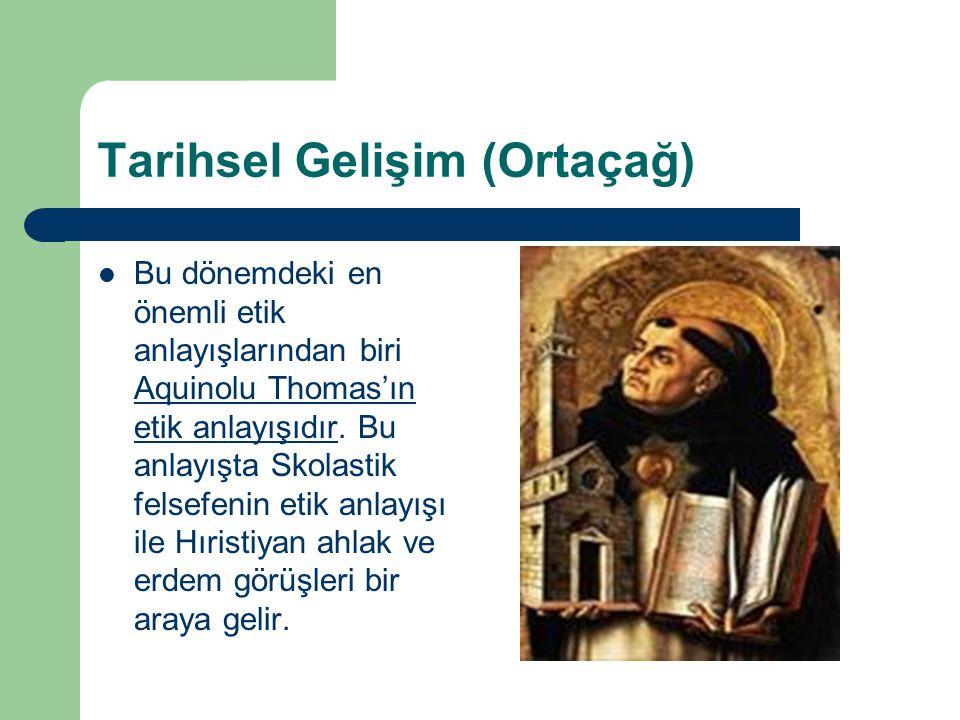 Tarihsel Gelişim (Ortaçağ) Bu dönemdeki en önemli etik anlayışlarından biri Aquinolu Thomas'ın etik anlayışıdır. Bu anlayışta Skolastik felsefenin eti