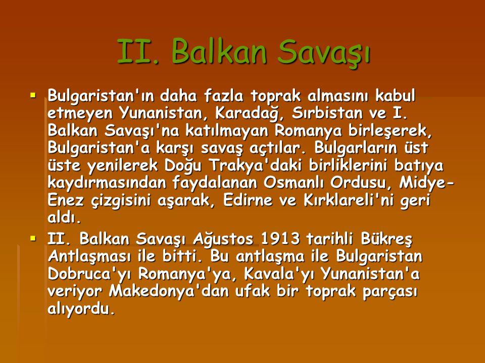 II. Balkan Savaşı II. Balkan Savaşı  Bulgaristan'ın daha fazla toprak almasını kabul etmeyen Yunanistan, Karadağ, Sırbistan ve I. Balkan Savaşı'na ka