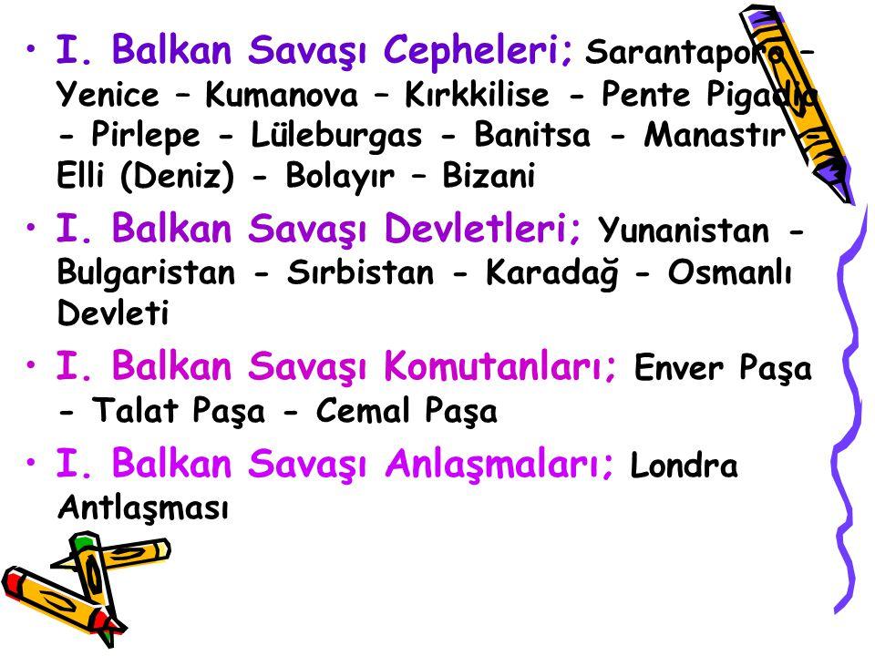I. Balkan Savaşı Cepheleri; Sarantaporo – Yenice – Kumanova – Kırkkilise - Pente Pigadia - Pirlepe - Lüleburgas - Banitsa - Manastır - Elli (Deniz) -