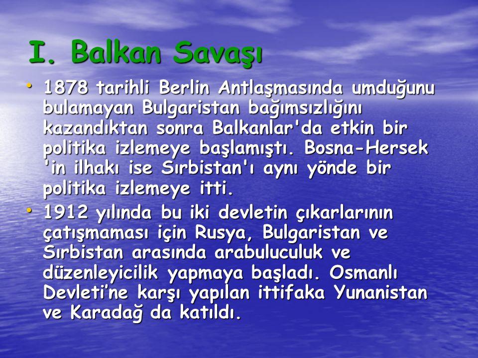 I. Balkan Savaşı 1878 tarihli Berlin Antlaşmasında umduğunu bulamayan Bulgaristan bağımsızlığını kazandıktan sonra Balkanlar'da etkin bir politika izl