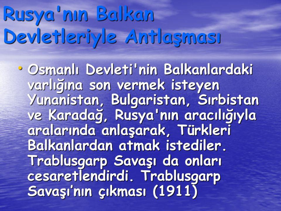 Rusya'nın Balkan Devletleriyle Antlaşması Osmanlı Devleti'nin Balkanlardaki varlığına son vermek isteyen Yunanistan, Bulgaristan, Sırbistan ve Karadağ